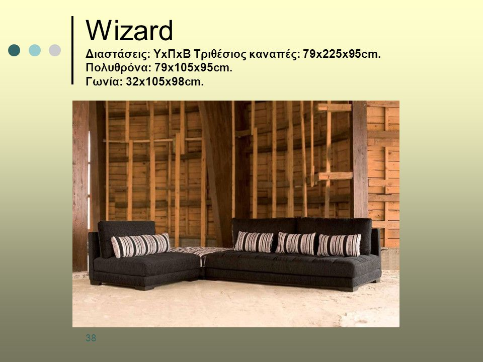 38 Wizard Διαστάσεις: ΥxΠxΒ Τριθέσιος καναπές: 79x225x95cm. Πολυθρόνα: 79x105x95cm. Γωνία: 32x105x98cm.