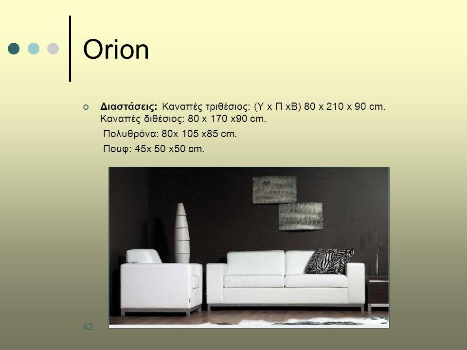 42 Orion Διαστάσεις: Καναπές τριθέσιος: (Υ x Π xΒ) 80 x 210 x 90 cm. Καναπές διθέσιος: 80 x 170 x90 cm. Πολυθρόνα: 80x 105 x85 cm. Πουφ: 45x 50 x50 cm