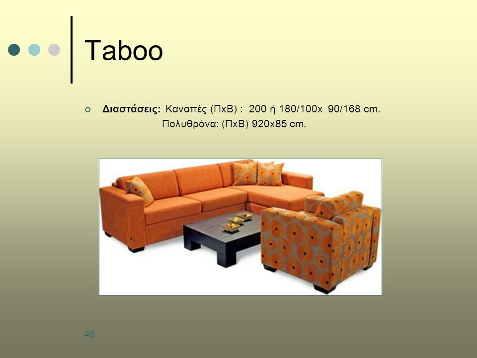 46 Taboo Διαστάσεις: Καναπές (ΠxΒ) : 200 ή 180/100x 90/168 cm. Πολυθρόνα: (ΠxΒ) 920x85 cm.
