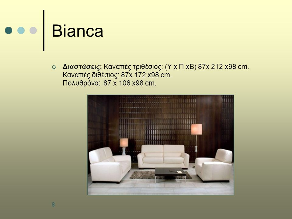 8 Bianca Διαστάσεις: Καναπές τριθέσιος: (Υ x Π xB) 87x 212 x98 cm. Καναπές διθέσιος: 87x 172 x98 cm. Πολυθρόνα: 87 x 106 x98 cm.