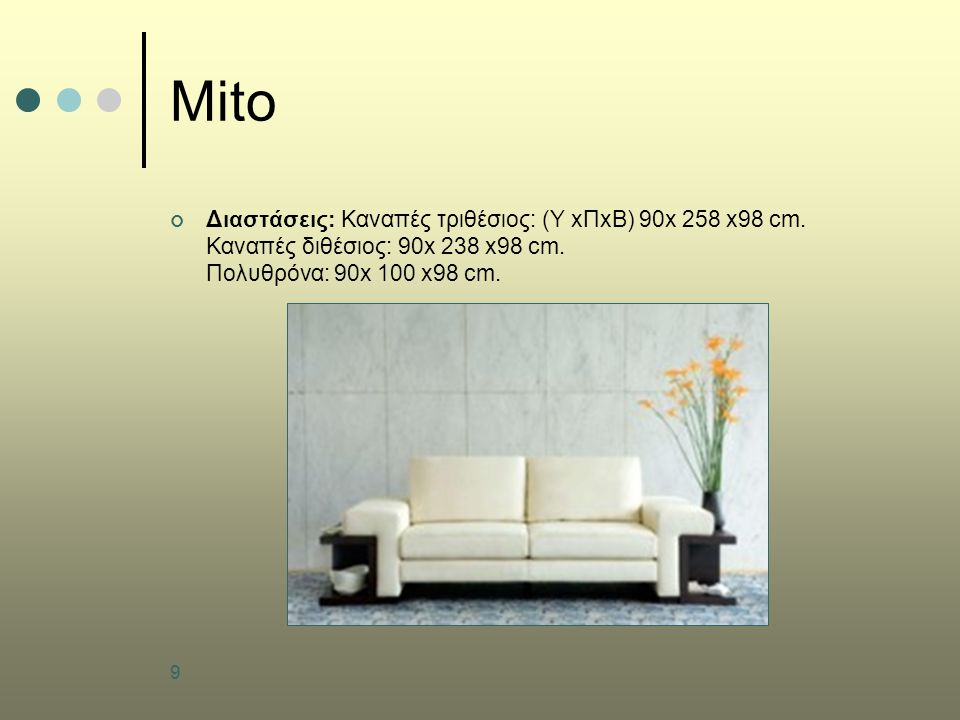 9 Mito Διαστάσεις: Καναπές τριθέσιος: (Υ xΠxB) 90x 258 x98 cm. Καναπές διθέσιος: 90x 238 x98 cm. Πολυθρόνα: 90x 100 x98 cm.