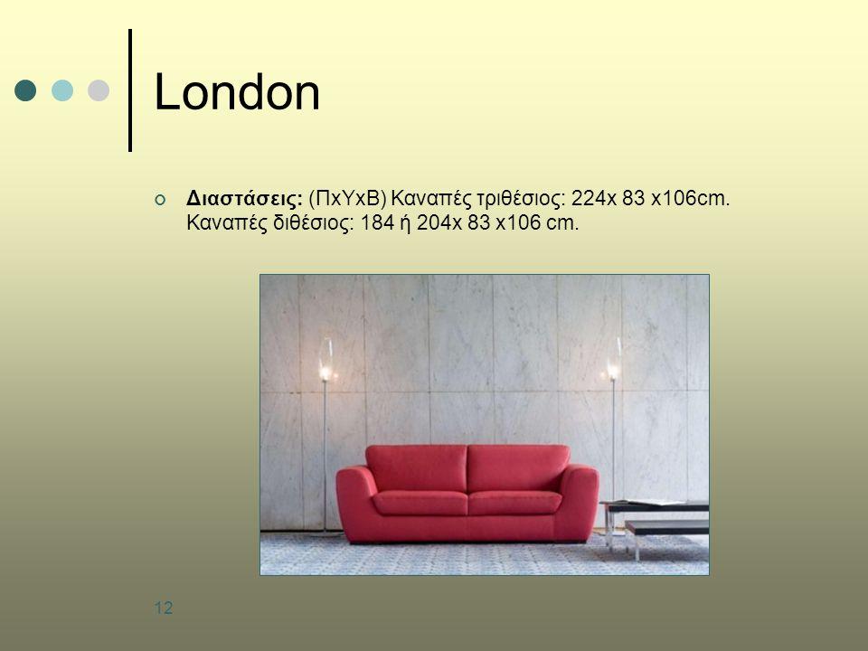 12 London Διαστάσεις: (ΠxΥxB) Καναπές τριθέσιος: 224x 83 x106cm. Καναπές διθέσιος: 184 ή 204x 83 x106 cm.