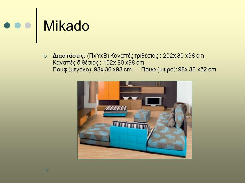 17 Mikado Διαστάσεις: (ΠxΥxB) Καναπές τριθέσιος : 202x 80 x98 cm. Καναπές διθέσιος : 102x 80 x98 cm. Πουφ (μεγάλο): 98x 36 x98 cm. Πουφ (μικρό): 98x 3