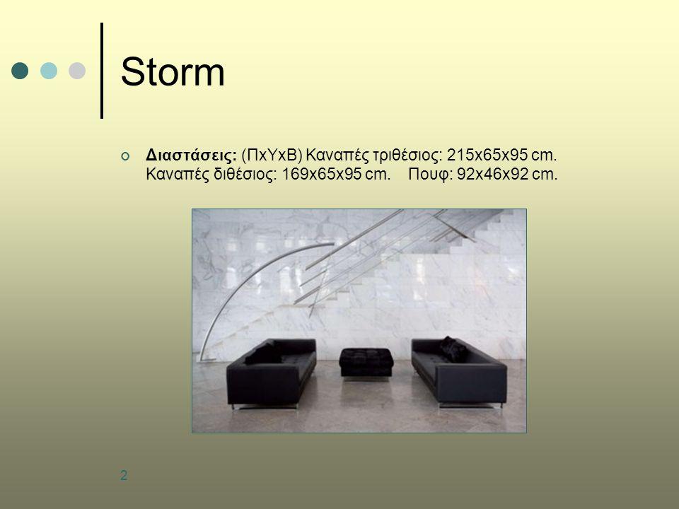 2 Storm Διαστάσεις: (ΠxΥxB) Καναπές τριθέσιος: 215x65x95 cm. Καναπές διθέσιος: 169x65x95 cm. Πουφ: 92x46x92 cm.