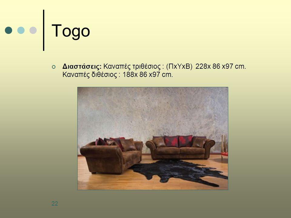 22 Togo Διαστάσεις: Καναπές τριθέσιος : (ΠxΥxB) 228x 86 x97 cm. Καναπές διθέσιος : 188x 86 x97 cm.