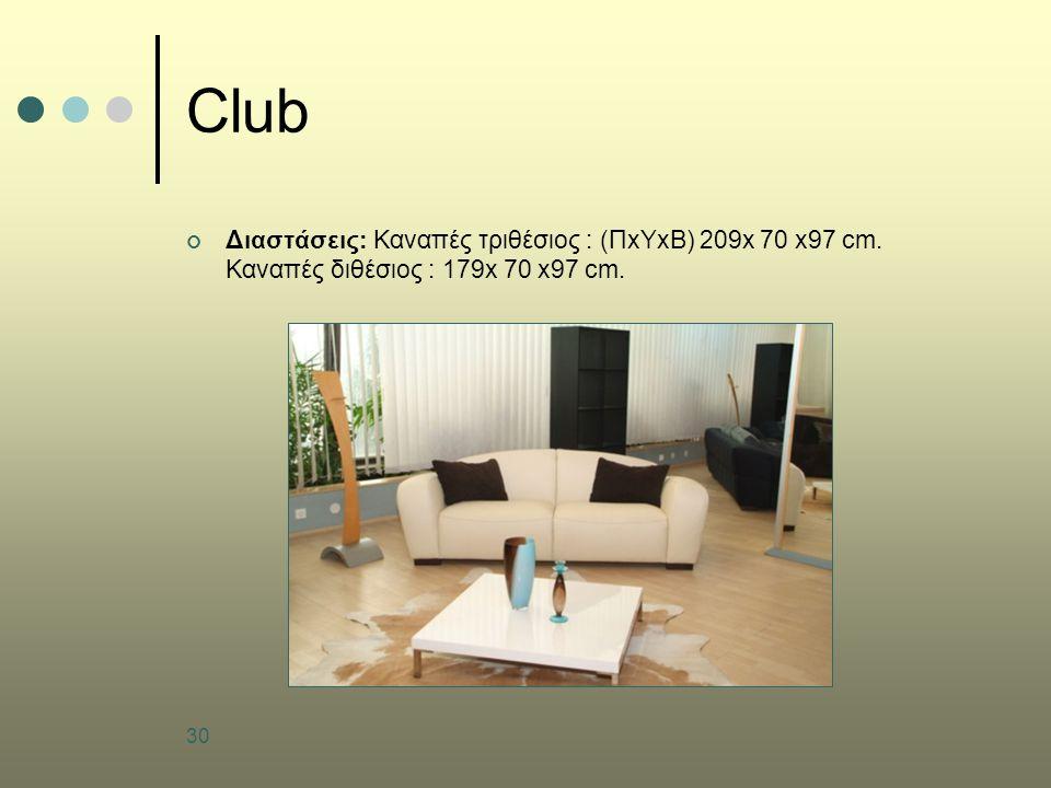 30 Club Διαστάσεις: Καναπές τριθέσιος : (ΠxΥxB) 209x 70 x97 cm. Καναπές διθέσιος : 179x 70 x97 cm.