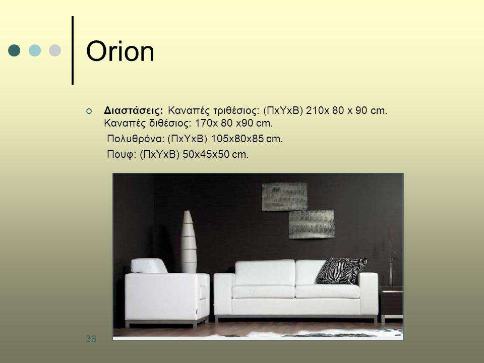 36 Orion Διαστάσεις: Καναπές τριθέσιος: (ΠxΥxΒ) 210x 80 x 90 cm. Καναπές διθέσιος: 170x 80 x90 cm. Πολυθρόνα: (ΠxΥxΒ) 105x80x85 cm. Πουφ: (ΠxΥxΒ) 50x4