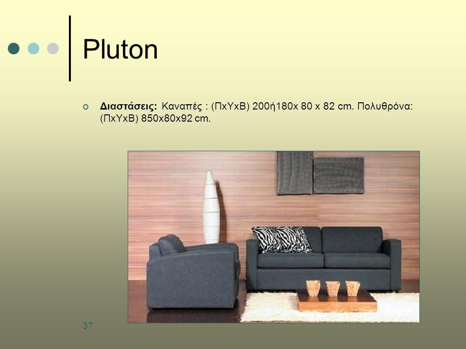 37 Pluton Διαστάσεις: Καναπές : (ΠxΥxΒ) 200ή180x 80 x 82 cm. Πολυθρόνα: (ΠxΥxΒ) 850x80x92 cm.