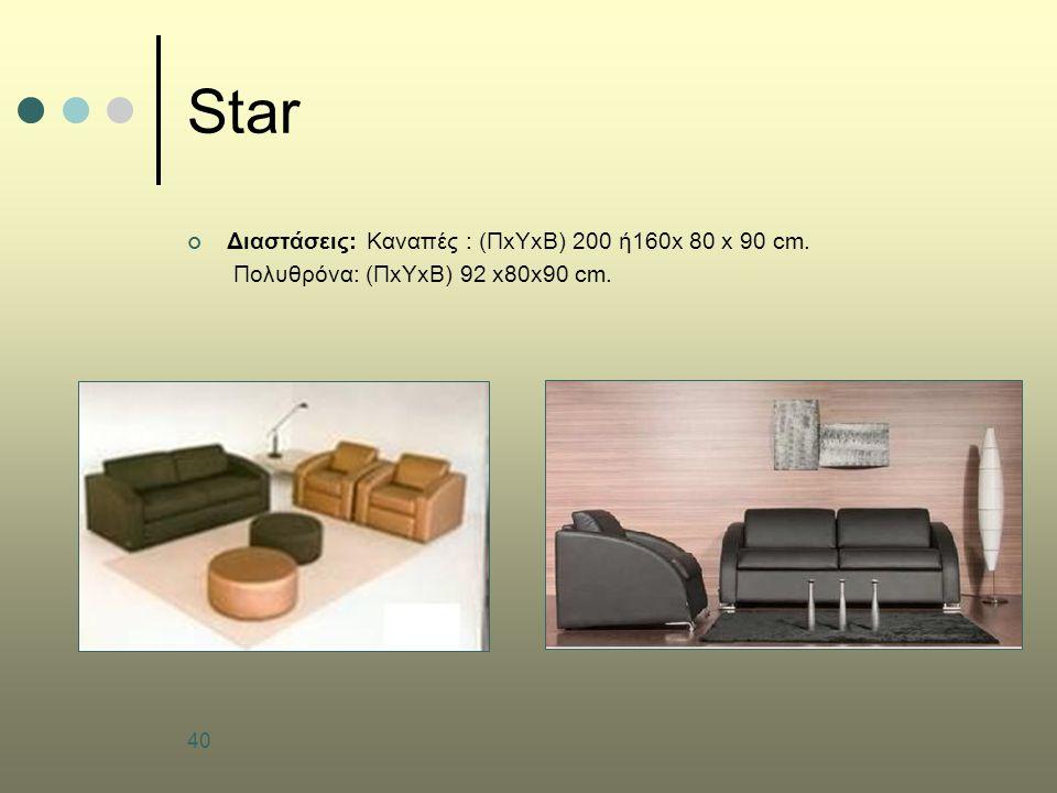 40 Star Διαστάσεις: Καναπές : (ΠxΥxΒ) 200 ή160x 80 x 90 cm. Πολυθρόνα: (ΠxΥxΒ) 92 x80x90 cm.
