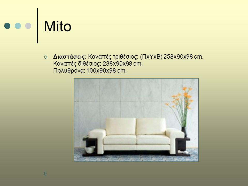 9 Mito Διαστάσεις: Καναπές τριθέσιος: (ΠxΥxB) 258x90x98 cm. Καναπές διθέσιος: 238x90x98 cm. Πολυθρόνα: 100x90x98 cm.
