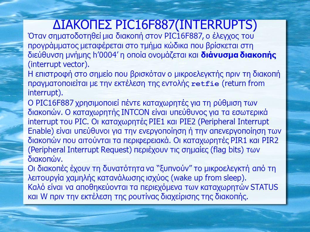 Καταχωρητής INTCON bit 7 GIE: Bit ενεργοποίησης διακοπών 1= Ενεργοποίηση διακοπών 0= Απενεργοποίηση διακοπών bit 6 PEIE: Bit ενεργοποίησης διακοπών από τα περιφερειακά κυκλώματα του PIC16F887 1= Ενεργοποίηση διακοπών που αιτούνται τα περιφερειακά 0= Απενεργοποίηση διακοπών που αιτούνται τα περιφερειακά bit 5 ΤΜR0ΙΕ: Bit ενεργοποίησης διακοπών κατά την υπερχείλιση του TMR0 1= Ενεργοποίηση διακοπών TMR0 0= Απενεργοποίηση διακοπών TMR0 bit 4 INTE: Bit ενεργοποίησης διακοπών κατά την εφαρμογή ανερχόμενου (ή κατερχόμενου εάν έχει ρυθμιστεί κατάλληλα) μετώπου στον ακροδέκτη RB0 1= Ενεργοποίηση διακοπών RB0 0= Απενεργοποίηση διακοπών RB0 bit 3 RBIE: Bit ενεργοποίησης διακοπών κατά τη μετάβαση της λογικής κατάστασης των τεσσάρων ακροδεκτών υψηλής τάξης της θύρα PORTB 1= Ενεργοποίηση διακοπών 0= Απενεργοποίηση διακοπών bit 2 TMR0IF: Σημαία σηματοδότησης διακοπών υπερχείλισης TMR0 1= Ο TMR0 έχει υπερχειλίσει (πρέπει να μηδενιστεί στο λογισμικό) 0= Ο TMR0 δεν έχει υπερχειλίσει bit 1 ΙΝΤF: Σημαία σηματοδότησης διακοπών ανερχόμενου (ή κατερχόμενου εάν έχει ρυθμιστεί κατάλληλα) μετώπου στον ακροδέκτη RB0 1= Ανερχόμενο (ή κατερχόμενο) μέτωπο εντοπίστηκε στον ακροδέκτη RB0 (πρέπει να μηδενιστεί στο λογισμικό) 0= Δεν εντοπίστηκε ανερχόμενο (ή κατερχόμενο) μέτωπο στον ακροδέκτη RB0 bit 0RBIF: Σημαία σηματοδότησης διακοπών κατά τη μετάβαση της λογικής κατάστασης των τεσσάρων ακροδεκτών υψηλής τάξης της θύρα PORTB 1= Τουλάχιστον ένας από τους ακροδέκτες RB7, RB6, RB5, RB4 έχει αλλάξει λογική κατάσταση.