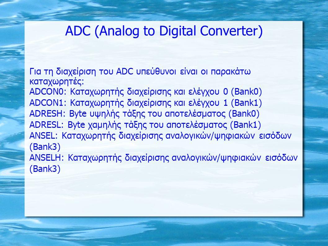 ADC (Analog to Digital Converter) Για τη διαχείριση του ADC υπεύθυνοι είναι οι παρακάτω καταχωρητές: ADCON0: Καταχωρητής διαχείρισης και ελέγχου 0 (Bank0) ADCON1: Καταχωρητής διαχείρισης και ελέγχου 1 (Bank1) ADRESH: Βyte υψηλής τάξης του αποτελέσματος (Bank0) ADRESL: Βyte χαμηλής τάξης του αποτελέσματος (Bank1) ΑΝSEL: Καταχωρητής διαχείρισης αναλογικών/ψηφιακών εισόδων (Bank3) ΑΝSELΗ: Καταχωρητής διαχείρισης αναλογικών/ψηφιακών εισόδων (Bank3)