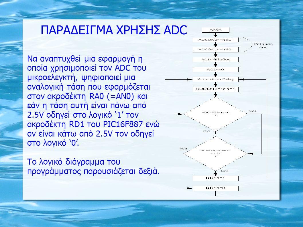 Να αναπτυχθεί μια εφαρμογή η οποία χρησιμοποιεί τον ADC του μικροελεγκτή, ψηφιοποιεί μια αναλογική τάση που εφαρμόζεται στον ακροδέκτη RA0 (=ΑΝ0) και εάν η τάση αυτή είναι πάνω από 2.5V οδηγεί στο λογικό '1' τον ακροδέκτη RD1 του PIC16F887 ενώ αν είναι κάτω από 2.5V τον οδηγεί στο λογικό '0'.