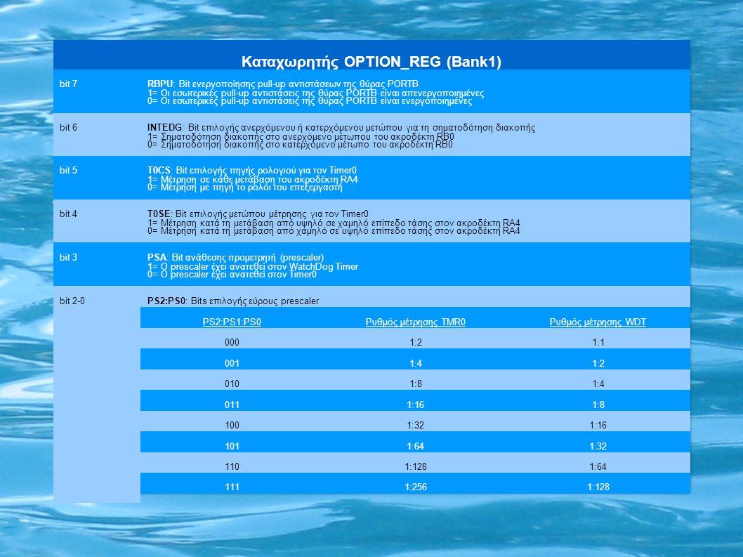 Καταχωρητής OPTION_REG (Bank1) bit 7RBPU: Bit ενεργοποίησης pull-up αντιστάσεων της θύρας PORTB 1= Οι εσωτερικές pull-up αντιστάσεις της θύρας PORTB είναι απενεργοποιημένες 0= Οι εσωτερικές pull-up αντιστάσεις της θύρας PORTB είναι ενεργοποιημένες bit 6ΙΝΤΕDG: Bit επιλογής ανερχόμενου ή κατερχόμενου μετώπου για τη σηματοδότηση διακοπής 1= Σηματοδότηση διακοπής στο ανερχόμενο μέτωπου του ακροδέκτη RB0 0= Σηματοδότηση διακοπής στο κατερχόμενο μέτωπο του ακροδέκτη RB0 bit 5T0CS: Bit επιλογής πηγής ρολογιού για τον Timer0 1= Μέτρηση σε κάθε μετάβαση του ακροδέκτη RA4 0= Μέτρηση με πηγή το ρολόι του επεξεργαστή bit 4T0SE: Bit επιλογής μετώπου μέτρησης για τον Timer0 1= Μέτρηση κατά τη μετάβαση από υψηλό σε χαμηλό επίπεδο τάσης στον ακροδέκτη RA4 0= Μέτρηση κατά τη μετάβαση από χαμηλό σε υψηλό επίπεδο τάσης στον ακροδέκτη RA4 bit 3PSA: Bit ανάθεσης προμετρητή (prescaler) 1= Ο prescaler έχει ανατεθεί στον WatchDog Timer 0= Ο prescaler έχει ανατεθεί στον Timer0 bit 2-0PS2:PS0: Bits επιλογής εύρους prescaler PS2:PS1:PS0Ρυθμός μέτρησης TMR0Ρυθμός μέτρησης WDT 0001:21:1 0011:41:2 0101:81:4 0111:161:8 1001:321:16 1011:641:32 1101:1281:64 1111:2561:128