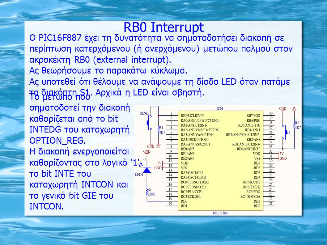 ΠΡΟΓΡΑΜΜΑ PΙC16F887 για τη διακοπή RB0 include org h 0000 ; RESET vector goto START org h 0004 ; Interrupt vector btfsc INTCON,INTF ; Έλεγχος αν έχει σηματοδοτηθεί το RB0 interrupt call ISR_INTF ; Ρουτίνα διαχείρισης διακοπής RB0 retfie START bsf STATUS,RP0 bsf STATUS,RP1 ; Bank3 bcf ANSELH,4 ; RB0 ορισμός ως ψηφιακή είσοδος bcf STATUS,RP1 ; Bank1 bcf TRISD,RD0 ; RD0 ψηφιακή έξοδος bsf TRISB,0 ; RB0 ψηφιακή είσοδος bcf OPTION_REG,INTEDG ; Ρύθμιση διακοπής σε κατερχόμενο μέτωπο bcf STATUS,RP0 ; Bank0 bcf PORTD,1 bsf INTCON,INTE ; Ενεργοποίηση RB0 διακοπής bsf INTCON,GIE ; Ενεργοποίηση συνολικά των διακοπών LPM sleep ; Είσοδος σε Low Power Mode nop ; No Operation goto LPM ISR_INTF bcf INTCON,INTF bsf PORTD,RD0 return end