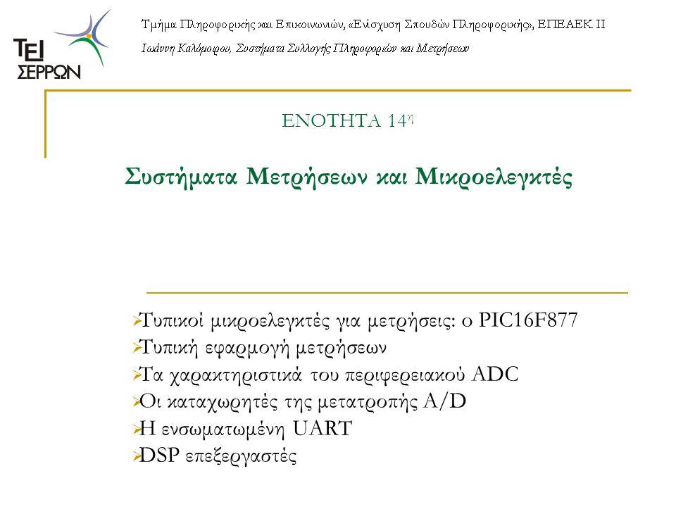 ΕΝΟΤΗΤΑ 14 η Συστήματα Μετρήσεων και Μικροελεγκτές  Τυπικοί μικροελεγκτές για μετρήσεις: o PIC16F877  Τυπική εφαρμογή μετρήσεων  Τα χαρακτηριστικά