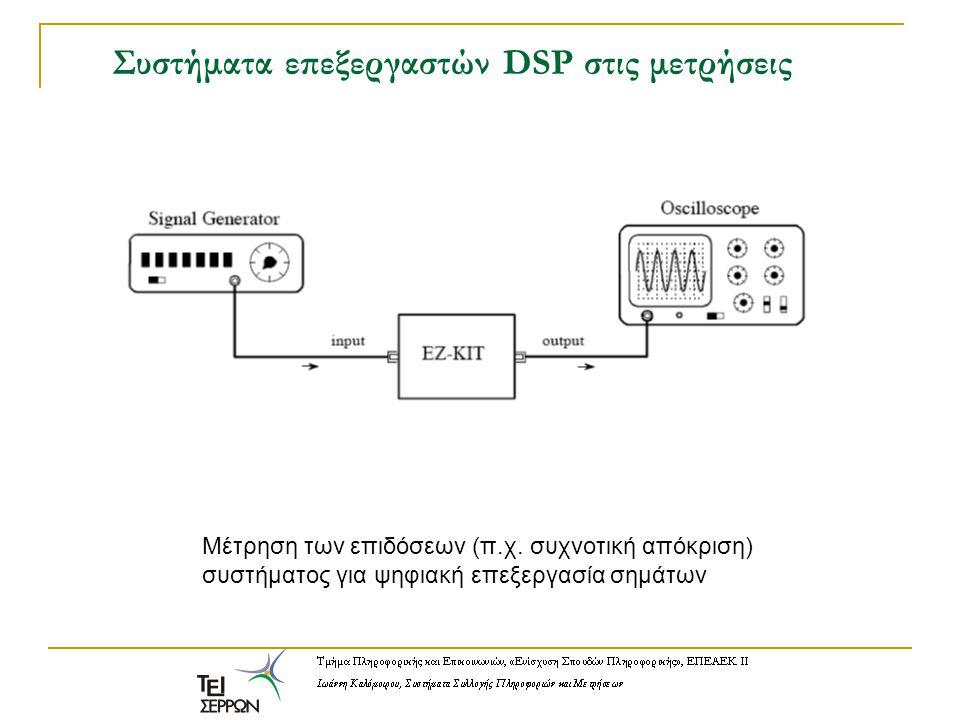 Συστήματα επεξεργαστών DSP στις μετρήσεις Μέτρηση των επιδόσεων (π.χ. συχνοτική απόκριση) συστήματος για ψηφιακή επεξεργασία σημάτων