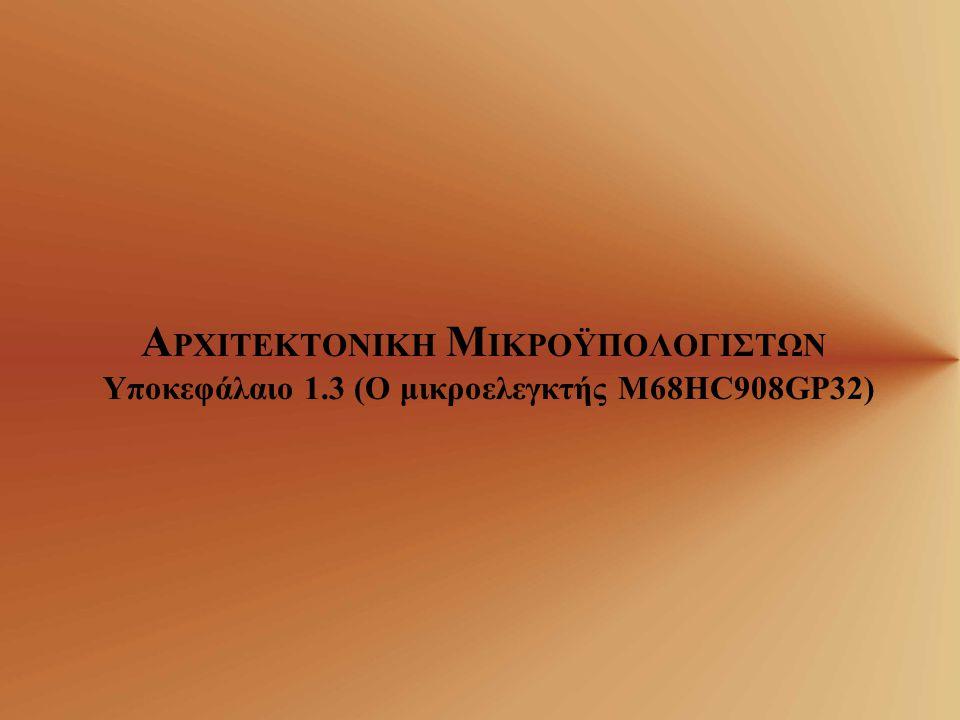 Α ΡΧΙΤΕΚΤΟΝΙΚΗ Μ ΙΚΡΟΫΠΟΛΟΓΙΣΤΩΝ Υποκεφάλαιο 1.3 (Ο μικροελεγκτής M68HC908GP32)