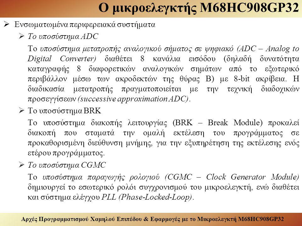 Αρχές Προγραμματισμού Χαμηλού Επιπέδου & Εφαρμογές με το Μικροελεγκτή M68HC908GP32 Ο μικροελεγκτής M68HC908GP32  Ενσωματωμένα περιφερειακά συστήματα  Το υποσύστημα ADC Το υποσύστημα μετατροπής αναλογικού σήματος σε ψηφιακό (ADC – Analog to Digital Converter) διαθέτει 8 κανάλια εισόδου (δηλαδή δυνατότητα καταγραφής 8 διαφορετικών αναλογικών σημάτων από το εξωτερικό περιβάλλον μέσω των ακροδεκτών της θύρας Β) με 8-bit ακρίβεια.