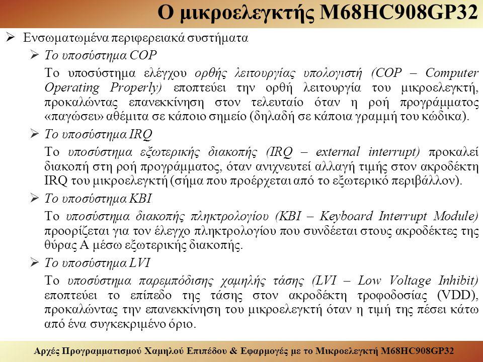 Αρχές Προγραμματισμού Χαμηλού Επιπέδου & Εφαρμογές με το Μικροελεγκτή M68HC908GP32 Ο μικροελεγκτής M68HC908GP32  Ενσωματωμένα περιφερειακά συστήματα  Το υποσύστημα COP Το υποσύστημα ελέγχου ορθής λειτουργίας υπολογιστή (COP – Computer Operating Properly) εποπτεύει την ορθή λειτουργία του μικροελεγκτή, προκαλώντας επανεκκίνηση στον τελευταίο όταν η ροή προγράμματος «παγώσει» αθέμιτα σε κάποιο σημείο (δηλαδή σε κάποια γραμμή του κώδικα).
