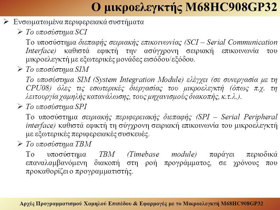 Αρχές Προγραμματισμού Χαμηλού Επιπέδου & Εφαρμογές με το Μικροελεγκτή M68HC908GP32 Ο μικροελεγκτής M68HC908GP32  Ενσωματωμένα περιφερειακά συστήματα  Το υποσύστημα SCI Το υποσύστημα διεπαφής σειριακής επικοινωνίας (SCI – Serial Communication Interface) καθιστά εφικτή την ασύγχρονη σειριακή επικοινωνία του μικροελεγκτή με εξωτερικές μονάδες εισόδου/εξόδου.