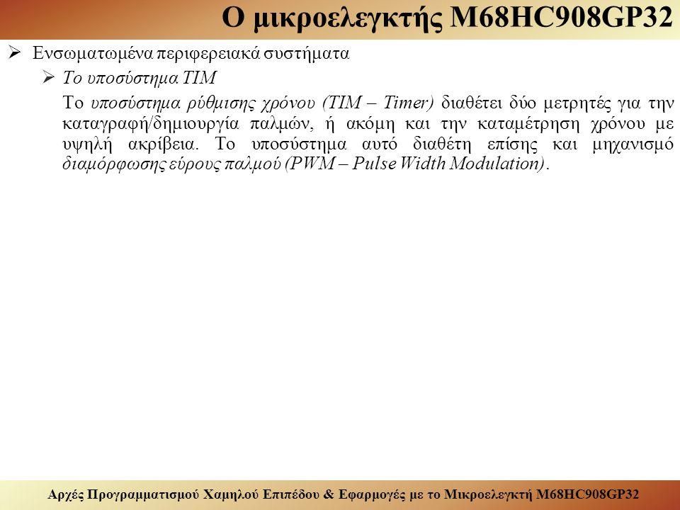 Αρχές Προγραμματισμού Χαμηλού Επιπέδου & Εφαρμογές με το Μικροελεγκτή M68HC908GP32 Ο μικροελεγκτής M68HC908GP32  Ενσωματωμένα περιφερειακά συστήματα  Το υποσύστημα TIM Το υποσύστημα ρύθμισης χρόνου (TIM – Timer) διαθέτει δύο μετρητές για την καταγραφή/δημιουργία παλμών, ή ακόμη και την καταμέτρηση χρόνου με υψηλή ακρίβεια.