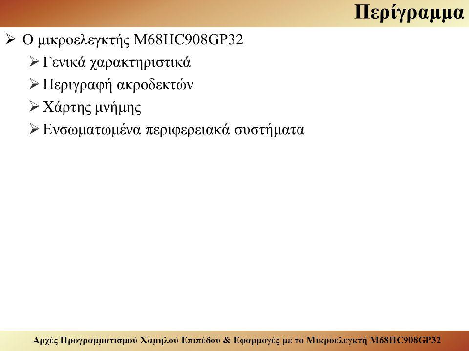 Αρχές Προγραμματισμού Χαμηλού Επιπέδου & Εφαρμογές με το Μικροελεγκτή M68HC908GP32 Περίγραμμα  Ο μικροελεγκτής M68HC908GP32  Γενικά χαρακτηριστικά  Περιγραφή ακροδεκτών  Χάρτης μνήμης  Ενσωματωμένα περιφερειακά συστήματα