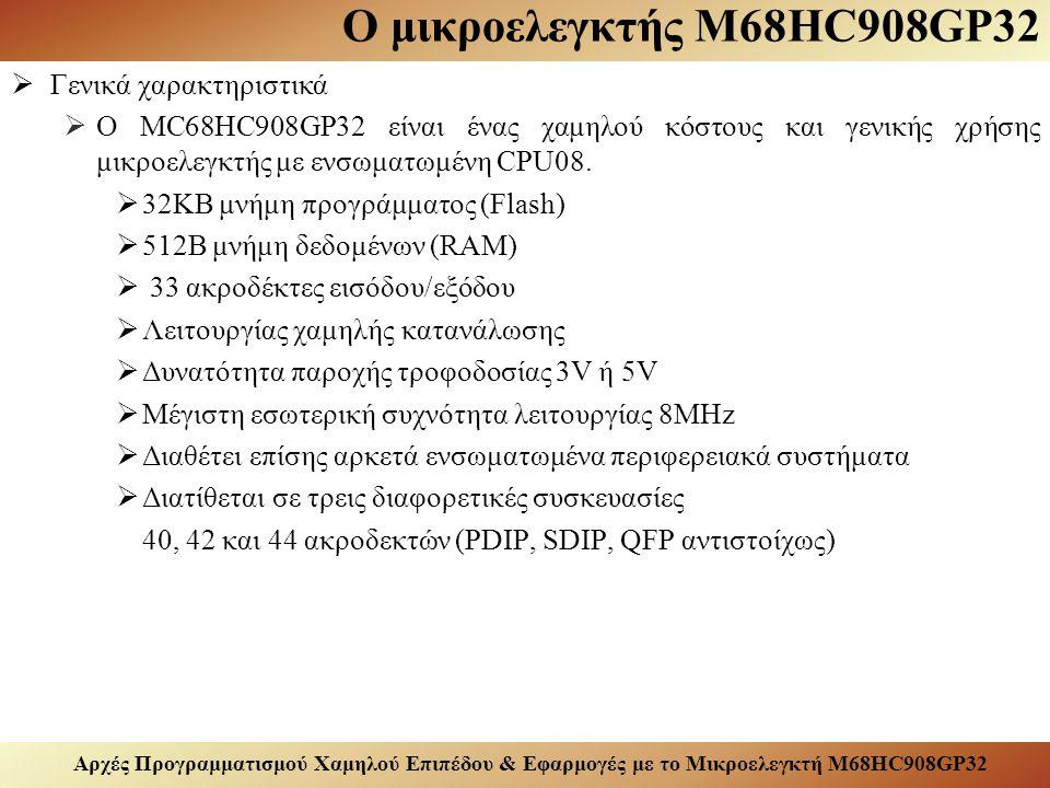 Αρχές Προγραμματισμού Χαμηλού Επιπέδου & Εφαρμογές με το Μικροελεγκτή M68HC908GP32 Ο μικροελεγκτής M68HC908GP32  Γενικά χαρακτηριστικά  Ο MC68HC908GP32 είναι ένας χαμηλού κόστους και γενικής χρήσης μικροελεγκτής με ενσωματωμένη CPU08.