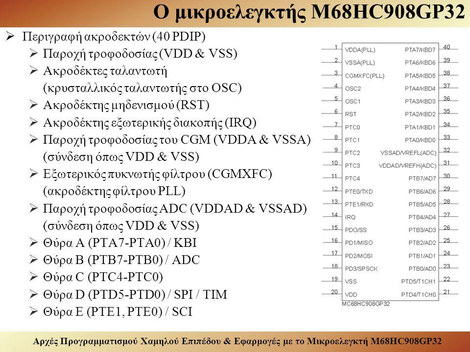 Αρχές Προγραμματισμού Χαμηλού Επιπέδου & Εφαρμογές με το Μικροελεγκτή M68HC908GP32 Ο μικροελεγκτής M68HC908GP32  Περιγραφή ακροδεκτών (40 PDIP)  Παροχή τροφοδοσίας (VDD & VSS)  Ακροδέκτες ταλαντωτή (κρυσταλλικός ταλαντωτής στο OSC)  Ακροδέκτης μηδενισμού (RST)  Ακροδέκτης εξωτερικής διακοπής (IRQ)  Παροχή τροφοδοσίας του CGM (VDDΑ & VSSΑ) (σύνδεση όπως VDD & VSS)  Εξωτερικός πυκνωτής φίλτρου (CGMXFC) (ακροδέκτης φίλτρου PLL)  Παροχή τροφοδοσίας ADC (VDDΑD & VSSΑD) (σύνδεση όπως VDD & VSS)  Θύρα Α (PTA7-PTA0) / KBI  Θύρα B (PTB7-PTB0) / ADC  Θύρα C (PTC4-PTC0)  Θύρα D (PTD5-PTD0) / SPI / TIM  Θύρα E (PTE1, PTE0) / SCI