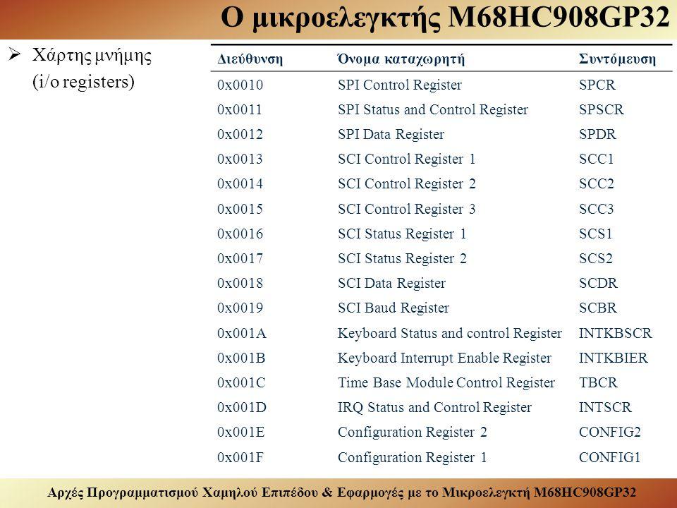 Αρχές Προγραμματισμού Χαμηλού Επιπέδου & Εφαρμογές με το Μικροελεγκτή M68HC908GP32 Ο μικροελεγκτής M68HC908GP32  Χάρτης μνήμης (i/o registers) ΔιεύθυνσηΌνομα καταχωρητήΣυντόμευση 0x0010SPI Control RegisterSPCR 0x0011SPI Status and Control RegisterSPSCR 0x0012SPI Data RegisterSPDR 0x0013SCI Control Register 1SCC1 0x0014SCI Control Register 2SCC2 0x0015SCI Control Register 3SCC3 0x0016SCI Status Register 1SCS1 0x0017SCI Status Register 2SCS2 0x0018SCI Data RegisterSCDR 0x0019SCI Baud RegisterSCBR 0x001AKeyboard Status and control RegisterINTKBSCR 0x001BKeyboard Interrupt Enable RegisterINTKBIER 0x001CTime Base Module Control RegisterTBCR 0x001DIRQ Status and Control RegisterINTSCR 0x001EConfiguration Register 2CONFIG2 0x001FConfiguration Register 1CONFIG1