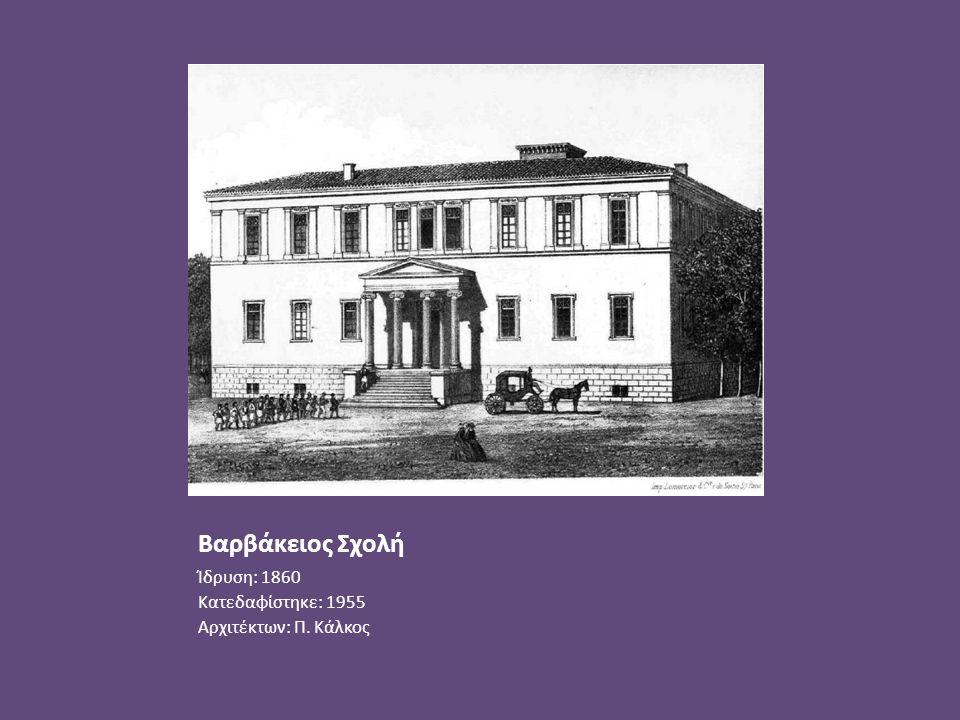 Βαρβάκειος Σχολή Ίδρυση: 1860 Κατεδαφίστηκε: 1955 Αρχιτέκτων: Π. Κάλκος