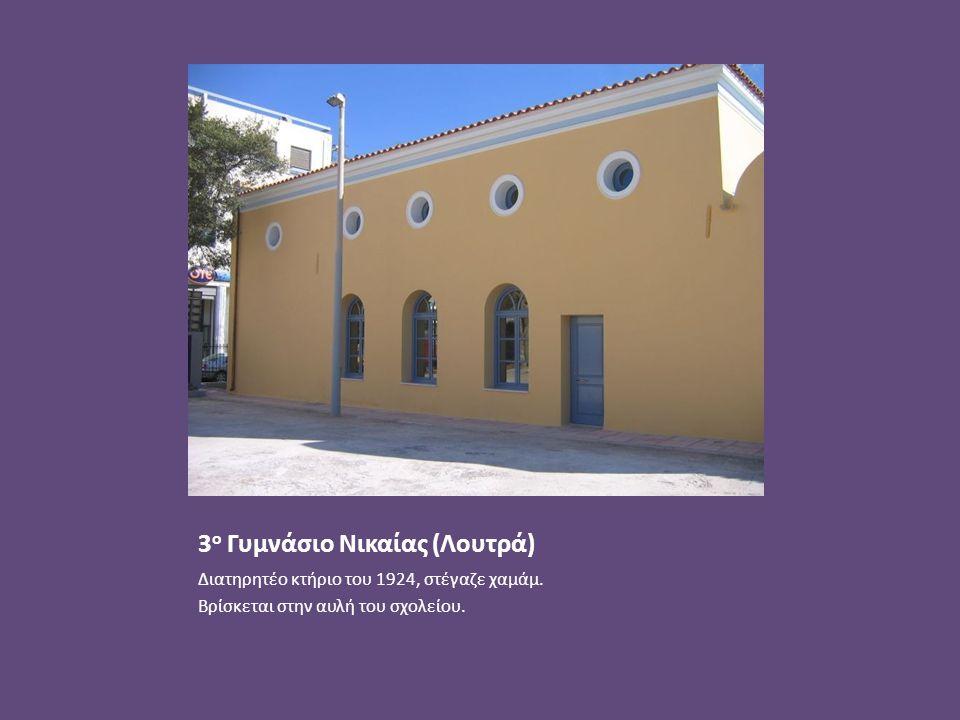3 ο Γυμνάσιο Νικαίας (Λουτρά) Διατηρητέο κτήριο του 1924, στέγαζε χαμάμ. Βρίσκεται στην αυλή του σχολείου.