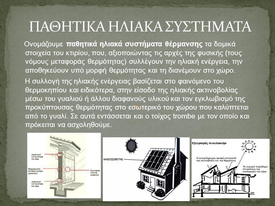 Ονομάζουμε παθητικά ηλιακά συστήματα θέρμανσης τα δομικά στοιχεία του κτιρίου, που, αξιοποιώντας τις αρχές της φυσικής (τους νόμους μεταφοράς θερμότητ