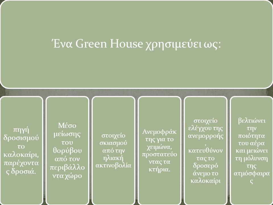 Ένα Green House χρησιμεύει ως: πηγή δροσισμού το καλοκαίρι, παρέχοντα ς δροσιά. Μέσο μείωσης του θορύβου από τον περιβάλλο ντα χώρο στοιχείο σκιασμού