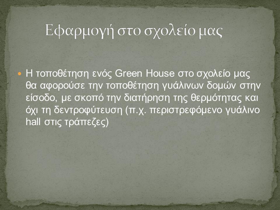 Η τοποθέτηση ενός Green House στο σχολείο μας θα αφορούσε την τοποθέτηση γυάλινων δομών στην είσοδο, με σκοπό την διατήρηση της θερμότητας και όχι τη
