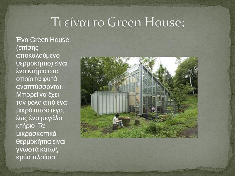 Ένα Green House (επίσης αποκαλούμενο θερμοκήπιο) είναι ένα κτήριο στο οποίο τα φυτά αναπτύσσονται. Μπορεί να έχει τον ρόλο από ένα μικρό υπόστεγο, έως