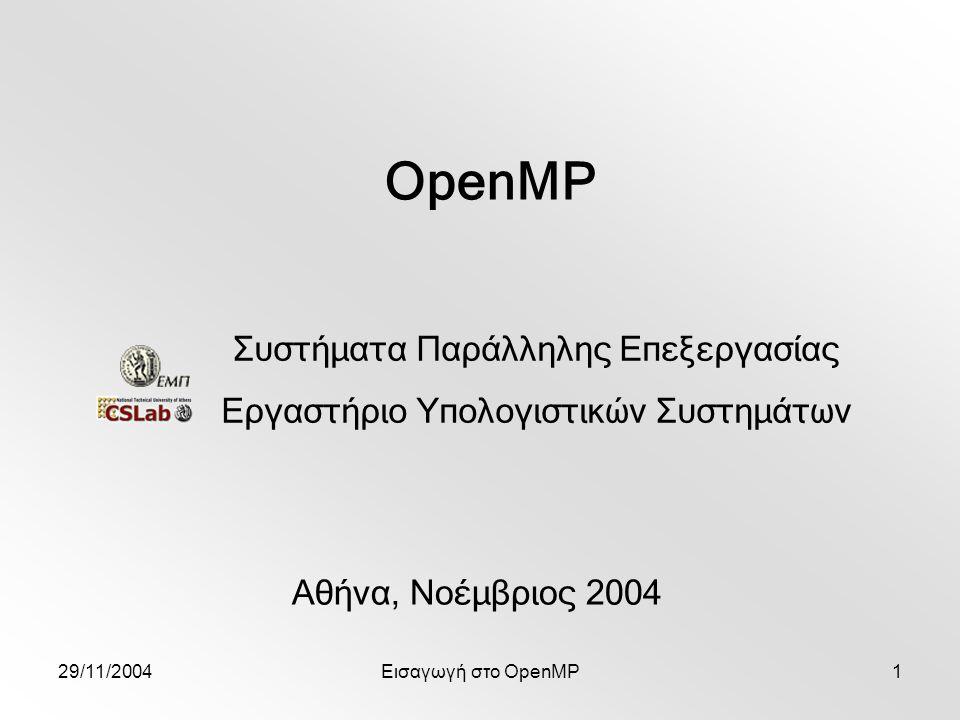 29/11/2004Εισαγωγή στο OpenMP12 #pragma omp parallel Δημιουργεί ομάδα νημάτων Αριθμός νημάτων καθορίζεται κατά σειρά προτεραιότητας από: num_threads σε directive συνάρτηση βιβλιοθήκης omp_set_num_threads() μεταβλητή συστήματος OMP_NUM_THREADS Υπονοείται flush κατά την είσοδο και έξοδο από την παράλληλη περιοχή Φωλιασμένες παράλληλες περιοχές σειριοποιούνται Παράλληλες περιοχές