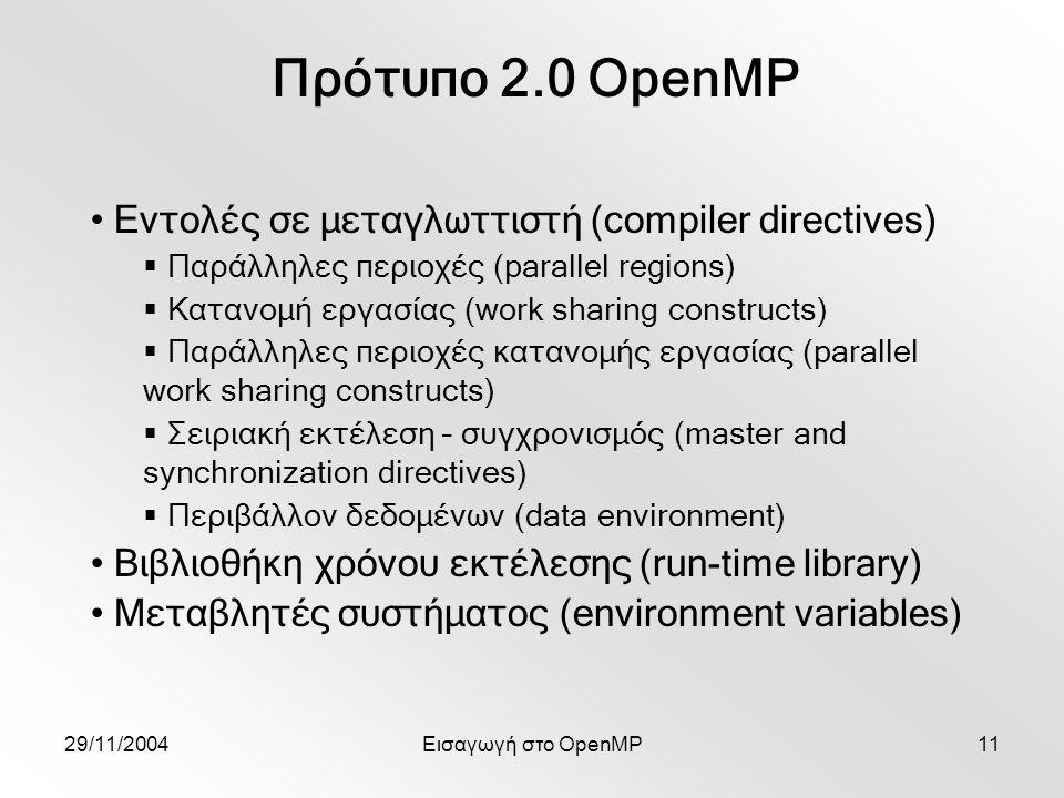 29/11/2004Εισαγωγή στο OpenMP11 Πρότυπο 2.0 OpenMP Εντολές σε μεταγλωττιστή (compiler directives)  Παράλληλες περιοχές (parallel regions)  Κατανομή εργασίας (work sharing constructs)  Παράλληλες περιοχές κατανομής εργασίας (parallel work sharing constructs)  Σειριακή εκτέλεση – συγχρονισμός (master and synchronization directives)  Περιβάλλον δεδομένων (data environment) Βιβλιοθήκη χρόνου εκτέλεσης (run-time library) Μεταβλητές συστήματος (environment variables)