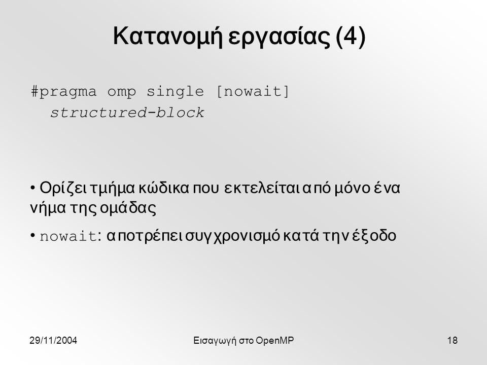 29/11/2004Εισαγωγή στο OpenMP18 #pragma omp single [nowait] structured-block Ορίζει τμήμα κώδικα που εκτελείται από μόνο ένα νήμα της ομάδας nowait : αποτρέπει συγχρονισμό κατά την έξοδο Κατανομή εργασίας (4)