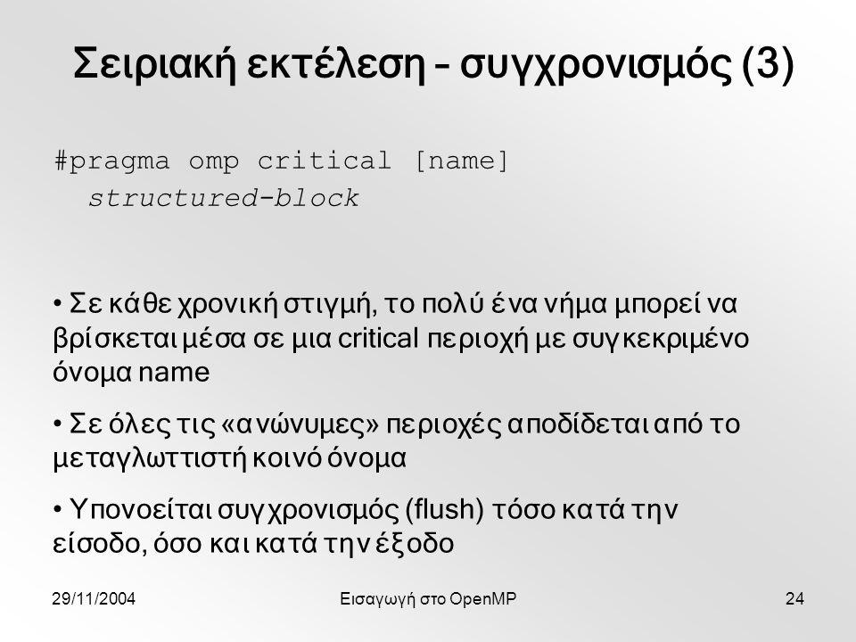 29/11/2004Εισαγωγή στο OpenMP24 #pragma omp critical [name] structured-block Σε κάθε χρονική στιγμή, το πολύ ένα νήμα μπορεί να βρίσκεται μέσα σε μια critical περιοχή με συγκεκριμένο όνομα name Σε όλες τις «ανώνυμες» περιοχές αποδίδεται από το μεταγλωττιστή κοινό όνομα Υπονοείται συγχρονισμός (flush) τόσο κατά την είσοδο, όσο και κατά την έξοδο Σειριακή εκτέλεση – συγχρονισμός (3)
