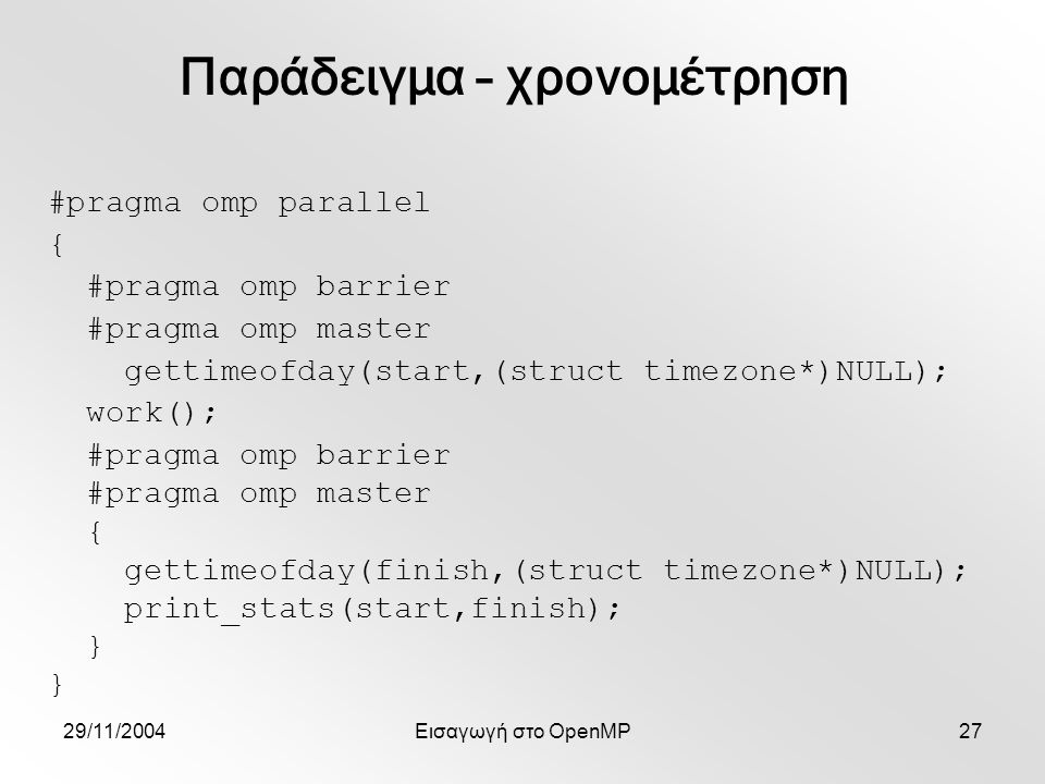 29/11/2004Εισαγωγή στο OpenMP27 #pragma omp parallel { #pragma omp barrier #pragma omp master gettimeofday(start,(struct timezone*)NULL); work(); #pragma omp barrier #pragma omp master { gettimeofday(finish,(struct timezone*)NULL); print_stats(start,finish); } Παράδειγμα – χρονομέτρηση