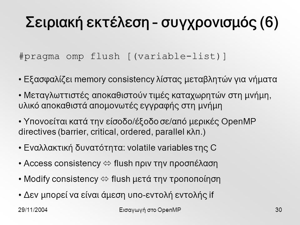 29/11/2004Εισαγωγή στο OpenMP30 #pragma omp flush [(variable-list)] Εξασφαλίζει memory consistency λίστας μεταβλητών για νήματα Μεταγλωττιστές αποκαθιστούν τιμές καταχωρητών στη μνήμη, υλικό αποκαθιστά απομονωτές εγγραφής στη μνήμη Υπονοείται κατά την είσοδο/έξοδο σε/από μερικές OpenMP directives (barrier, critical, ordered, parallel κλπ.) Εναλλακτική δυνατότητα: volatile variables της C Access consistency  flush πριν την προσπέλαση Modify consistency  flush μετά την τροποποίηση Δεν μπορεί να είναι άμεση υπο-εντολή εντολής if Σειριακή εκτέλεση – συγχρονισμός (6)