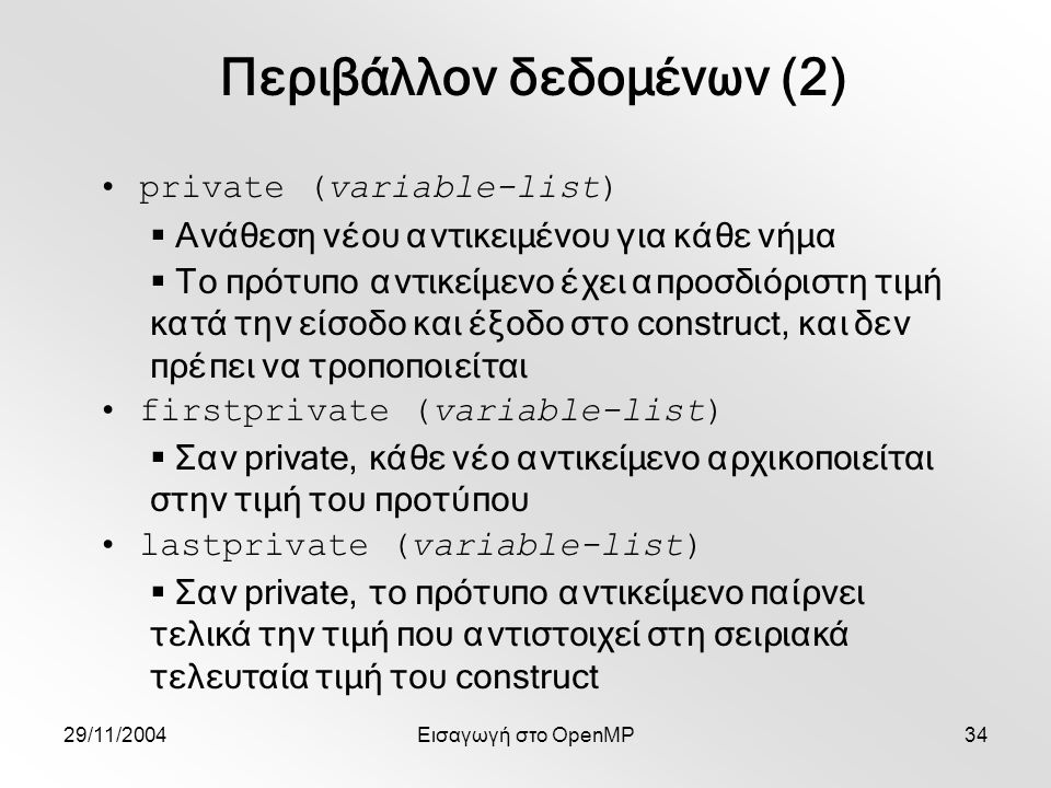 29/11/2004Εισαγωγή στο OpenMP34 private (variable-list)  Ανάθεση νέου αντικειμένου για κάθε νήμα  Το πρότυπο αντικείμενο έχει απροσδιόριστη τιμή κατά την είσοδο και έξοδο στο construct, και δεν πρέπει να τροποποιείται firstprivate (variable-list)  Σαν private, κάθε νέο αντικείμενο αρχικοποιείται στην τιμή του προτύπου lastprivate (variable-list)  Σαν private, το πρότυπο αντικείμενο παίρνει τελικά την τιμή που αντιστοιχεί στη σειριακά τελευταία τιμή του construct Περιβάλλον δεδομένων (2)