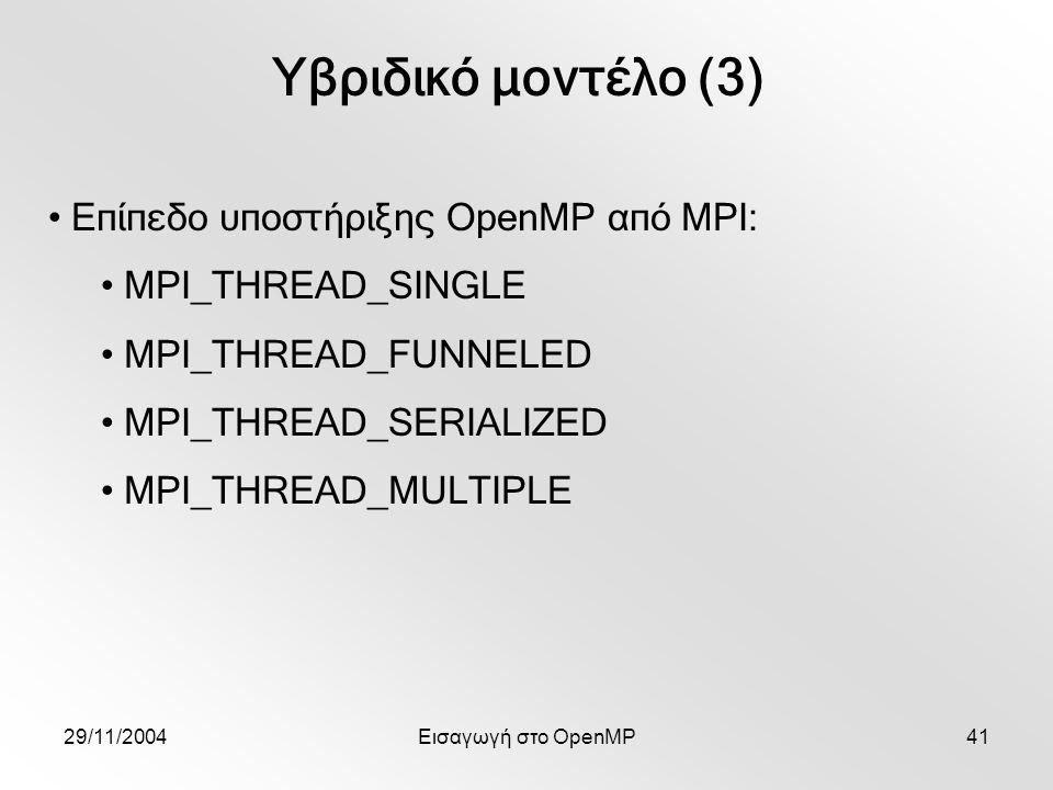 29/11/2004Εισαγωγή στο OpenMP41 Υβριδικό μοντέλο (3) Επίπεδο υποστήριξης OpenMP από MPI: MPI_THREAD_SINGLE MPI_THREAD_FUNNELED MPI_THREAD_SERIALIZED MPI_THREAD_MULTIPLE
