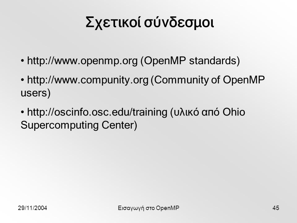 29/11/2004Εισαγωγή στο OpenMP45 Σχετικοί σύνδεσμοι http://www.openmp.org (OpenMP standards) http://www.compunity.org (Community of OpenMP users) http://oscinfo.osc.edu/training (υλικό από Ohio Supercomputing Center)