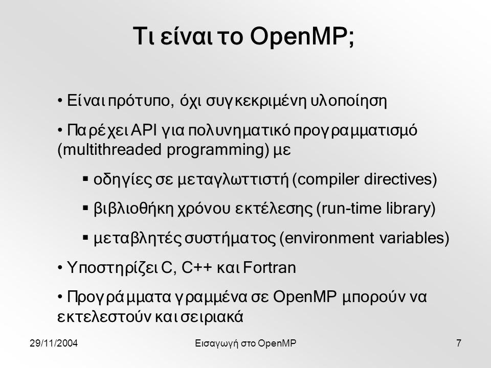 29/11/2004Εισαγωγή στο OpenMP7 Τι είναι το OpenMP; Είναι πρότυπο, όχι συγκεκριμένη υλοποίηση Παρέχει API για πολυνηματικό προγραμματισμό (multithreaded programming) με  οδηγίες σε μεταγλωττιστή (compiler directives)  βιβλιοθήκη χρόνου εκτέλεσης (run-time library)  μεταβλητές συστήματος (environment variables) Υποστηρίζει C, C++ και Fortran Προγράμματα γραμμένα σε OpenMP μπορούν να εκτελεστούν και σειριακά