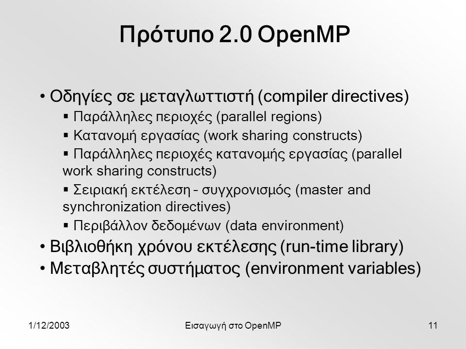 1/12/2003Εισαγωγή στο OpenMP11 Πρότυπο 2.0 OpenMP Οδηγίες σε μεταγλωττιστή (compiler directives)  Παράλληλες περιοχές (parallel regions)  Κατανομή εργασίας (work sharing constructs)  Παράλληλες περιοχές κατανομής εργασίας (parallel work sharing constructs)  Σειριακή εκτέλεση – συγχρονισμός (master and synchronization directives)  Περιβάλλον δεδομένων (data environment) Βιβλιοθήκη χρόνου εκτέλεσης (run-time library) Μεταβλητές συστήματος (environment variables)