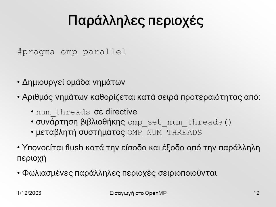 1/12/2003Εισαγωγή στο OpenMP12 #pragma omp parallel Δημιουργεί ομάδα νημάτων Αριθμός νημάτων καθορίζεται κατά σειρά προτεραιότητας από: num_threads σε directive συνάρτηση βιβλιοθήκης omp_set_num_threads() μεταβλητή συστήματος OMP_NUM_THREADS Υπονοείται flush κατά την είσοδο και έξοδο από την παράλληλη περιοχή Φωλιασμένες παράλληλες περιοχές σειριοποιούνται Παράλληλες περιοχές