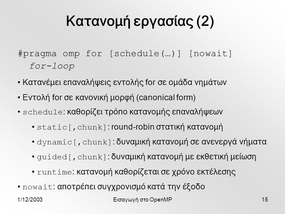 1/12/2003Εισαγωγή στο OpenMP15 #pragma omp for [schedule(…)] [nowait] for-loop Κατανομή εργασίας (2) Κατανέμει επαναλήψεις εντολής for σε ομάδα νημάτων Εντολή for σε κανονική μορφή (canonical form) schedule : καθορίζει τρόπο κατανομής επαναλήψεων static[,chunk] : round-robin στατική κατανομή dynamic[,chunk] : δυναμική κατανομή σε ανενεργά νήματα guided[,chunk] : δυναμική κατανομή με εκθετική μείωση runtime : κατανομή καθορίζεται σε χρόνο εκτέλεσης nowait : αποτρέπει συγχρονισμό κατά την έξοδο