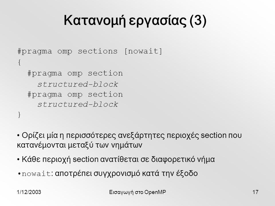 1/12/2003Εισαγωγή στο OpenMP17 #pragma omp sections [nowait] { #pragma omp section structured-block #pragma omp section structured-block } Κατανομή εργασίας (3) Ορίζει μία η περισσότερες ανεξάρτητες περιοχές section που κατανέμονται μεταξύ των νημάτων Κάθε περιοχή section ανατίθεται σε διαφορετικό νήμα nowait : αποτρέπει συγχρονισμό κατά την έξοδο